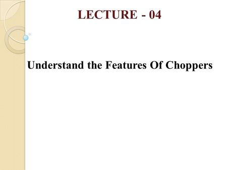 LECTURE - 04 Understand the Features Of Choppers.