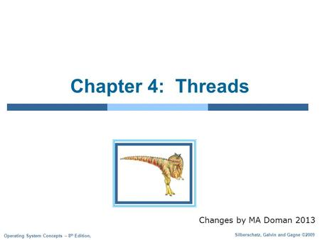 Silberschatz, Galvin and Gagne ©2009 Operating System Concepts – 8 th Edition, Chapter 4: Threads Changes by MA Doman 2013.