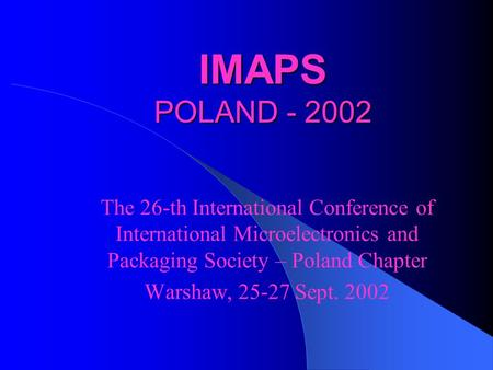 IMAPS POLAND - 2002 The 26-th International Conference of International Microelectronics and Packaging Society – Poland Chapter Warshaw, 25-27 Sept. 2002.