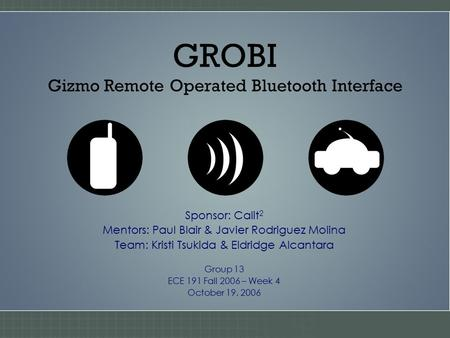 GROBI Gizmo Remote Operated Bluetooth Interface Sponsor: Calit 2 Mentors: Paul Blair & Javier Rodriguez Molina Team: Kristi Tsukida & Eldridge Alcantara.