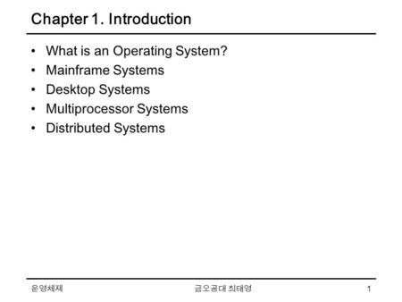 운영체제 금오공대 최태영 1 Chapter 1. Introduction What is an Operating System? Mainframe Systems Desktop Systems Multiprocessor Systems Distributed Systems.