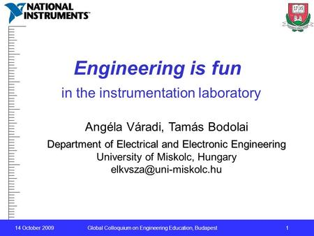 14 October 2009 Global Colloquium on Engineering Education, Budapest1 Engineering is fun in the instrumentation laboratory Angéla Váradi, Tamás Bodolai.
