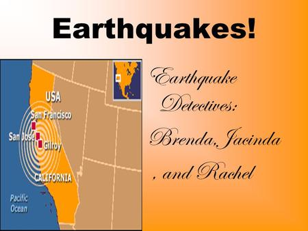 Earthquakes! Earthquake Detectives: Brenda,Jacinda, and Rachel.