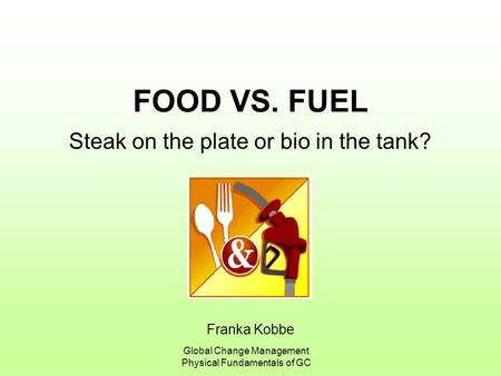 Franka Kobbe Global Change Management Physical Fundamentals of GC FOOD VS. FUEL Steak on the plate or bio in the tank?