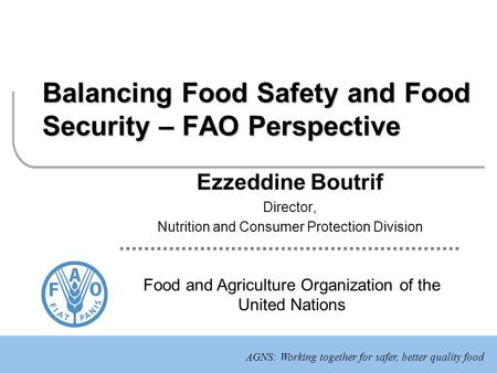 AGNS: Working together for safer, better quality food Food and Agriculture Organization of the United Nations Balancing Food Safety and Food Security –