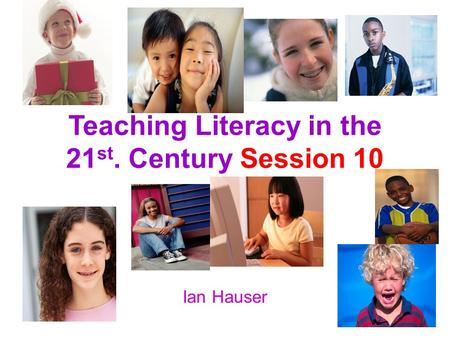 Teaching Literacy in the 21 st. Century Session 10 Ian Hauser.
