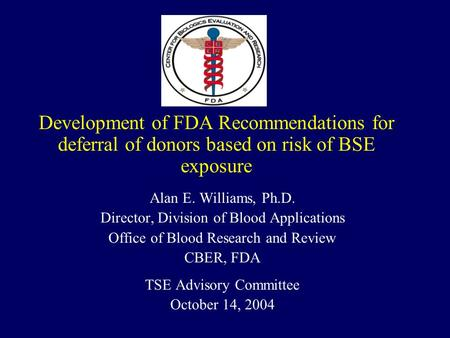 Development of FDA Recommendations for deferral of donors based on risk of BSE exposure Alan E. Williams, Ph.D. Director, Division of Blood Applications.