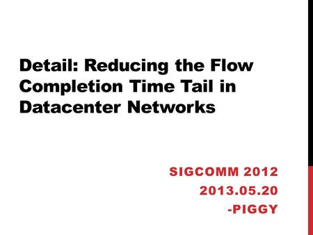 Detail: Reducing the Flow Completion Time Tail in Datacenter Networks SIGCOMM 2012 2013.05.20 -PIGGY.