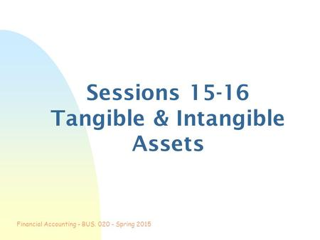 Financial Accounting - BUS. 020 - Spring 2015 Sessions 15-16 Tangible & Intangible Assets.