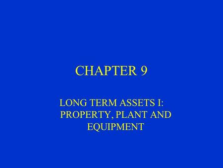 CHAPTER 9 LONG TERM ASSETS I: PROPERTY, PLANT AND EQUIPMENT.
