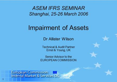 1 ASEM IFRS SEMINAR Shanghai, 25-26 March 2006 Impairment of Assets Dr Allister Wilson Technical & Audit Partner Ernst & Young, UK Senior Advisor to the.