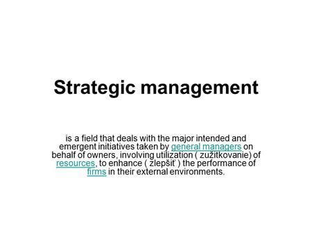 Strategic management is a field that deals with the major intended and emergent initiatives taken by general managers on behalf of owners, involving utilization.