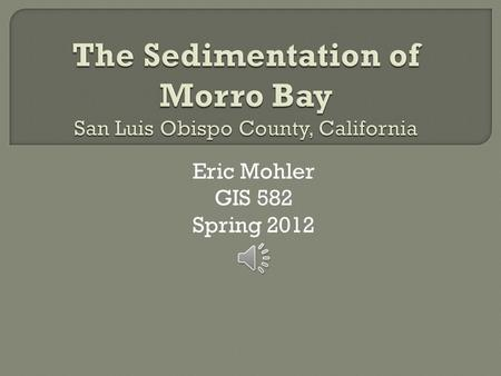 Eric Mohler GIS 582 Spring 2012  Morro Bay is a natural embayment located in San Luis Obispo County, California. A natural sandspit protects the harbor.