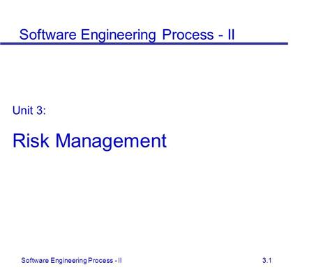 Software Engineering Process - II 3.1 Unit 3: Risk Management Software Engineering Process - II.