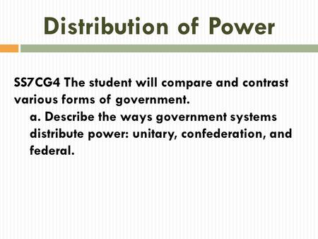 Distribution of Power SS7CG4 The student will compare and contrast various forms of government. a. Describe the ways government systems distribute power: