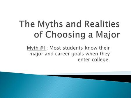 Myth #1: Most students know their major and career goals when they enter college.