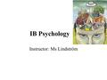 IB Psychology Instructor: Ms Lindström. Introduction Common definition: Psychology is the scientific study of behaviour and mental processes (mind) and.