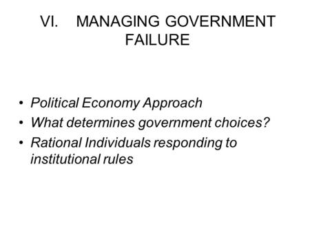 VI. MANAGING GOVERNMENT FAILURE Political Economy Approach What determines government choices? Rational Individuals responding to institutional rules.