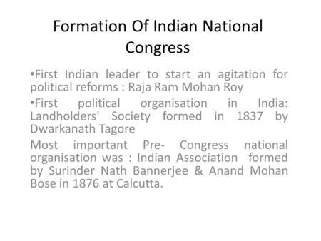 Formation Of Indian National Congress First Indian leader to start an agitation for political reforms : Raja Ram Mohan Roy First political organisation.