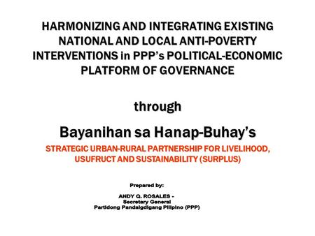 HARMONIZING AND INTEGRATING EXISTING NATIONAL AND LOCAL ANTI-POVERTY INTERVENTIONS in PPP's POLITICAL-ECONOMIC PLATFORM OF GOVERNANCE through Bayanihan.