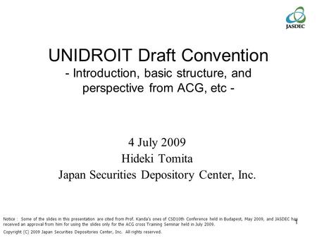 1 UNIDROIT Draft Convention - Introduction, basic structure, and perspective from ACG, etc - 4 July 2009 Hideki Tomita Japan Securities Depository Center,