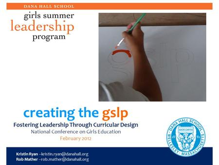 Creating the gslp Fostering Leadership Through Curricular Design National Conference on Girls Education February 2012 Kristin Ryan