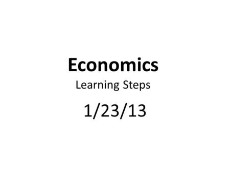 Economics Learning Steps 1/23/13. Complete Fundamentals of Economics Unit 1 Test Review.
