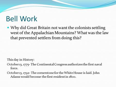 Bell Work Why did Great Britain not want the colonists settling west of the Appalachian Mountains? What was the law that prevented settlers from doing.