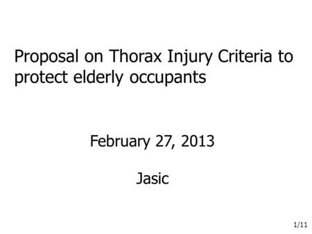 1/11 Proposal on Thorax Injury Criteria to protect elderly occupants February 27, 2013 Jasic.