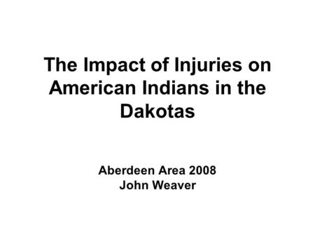 The Impact of Injuries on American Indians in the Dakotas Aberdeen Area 2008 John Weaver.
