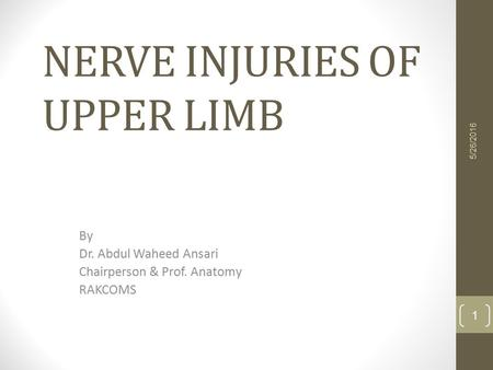 NERVE INJURIES OF UPPER LIMB By Dr. Abdul Waheed Ansari Chairperson & Prof. Anatomy RAKCOMS 5/26/2016 1.