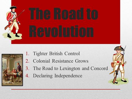 The Road to Revolution 1.Tighter British Control 2.Colonial Resistance Grows 3.The Road to Lexington and Concord 4.Declaring Independence.