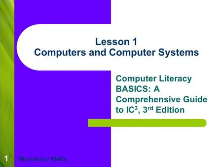 1 Lesson 1 Computers and Computer Systems Computer Literacy BASICS: A Comprehensive Guide to IC 3, 3 rd Edition Morrison / Wells.