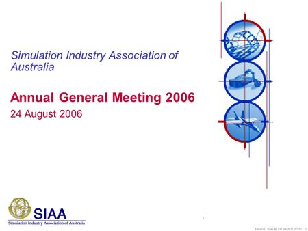 5/26/2016 12:44:11 AM 008_5811_WHT1 1 Simulation Industry Association of Australia Annual General Meeting 2006 24 August 2006.