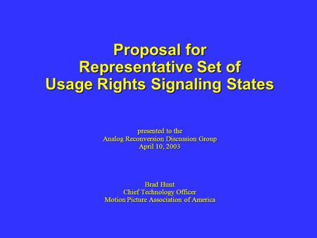 Proposal for Representative Set of Usage Rights Signaling States presented to the Analog Reconversion Discussion Group April 10, 2003 Brad Hunt Chief Technology.