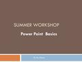 SUMMER WORKSHOP Power Point Basics By Ms. Ronna Power Point on your PC  The power point on your PC is a little different than the power point on your.