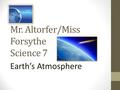 Mr. Altorfer/Miss Forsythe Science 7 Earth's Atmosphere.