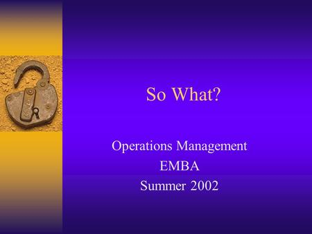 So What? Operations Management EMBA Summer 2002. TARGET You are, aspire to be, or need to communicate with an executive that does not have direct responsibility.