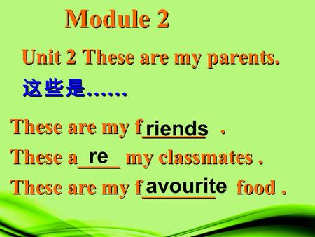 Unit 2 These are my parents. Module 2 这些是 …… These are my f______. These a____ my classmates. These are my f_______ food. These are my f______. These a____.