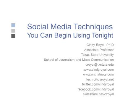 Social Media Techniques You Can Begin Using Tonight Cindy Royal, Ph.D Associate Professor Texas State University School of Journalism and Mass Communication.