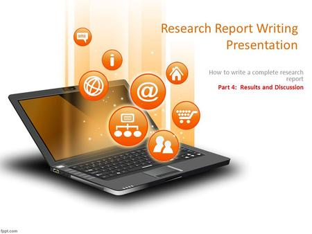 Research Report Writing Presentation How to write a complete research report Part 4: Results and Discussion.