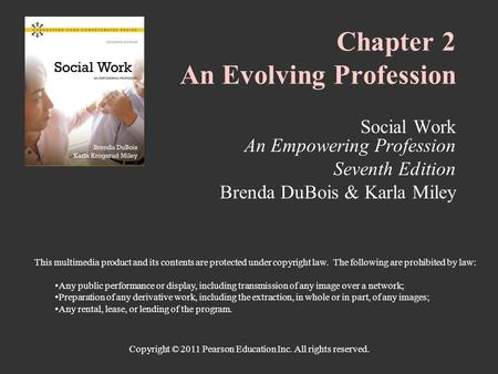 Copyright © 2011 Pearson Education Inc. All rights reserved. Chapter 2 An Evolving Profession Social Work An Empowering Profession Seventh Edition Brenda.