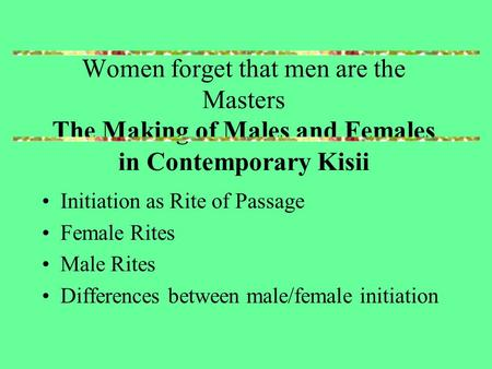 Women forget that men are the Masters The Making of Males and Females in Contemporary Kisii Initiation as Rite of Passage Female Rites Male Rites Differences.