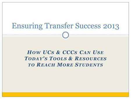 H OW UC S & CCC S C AN U SE T ODAY ' S T OOLS & R ESOURCES TO R EACH M ORE S TUDENTS Ensuring Transfer Success 2013.