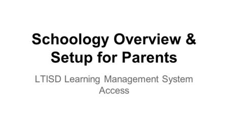 Schoology Overview & Setup for Parents LTISD Learning Management System Access.