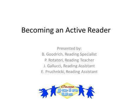 Becoming an Active Reader Presented by: B. Goodrich, Reading Specialist P. Rotatori, Reading Teacher J. Gallucci, Reading Assistant E. Pruchnicki, Reading.
