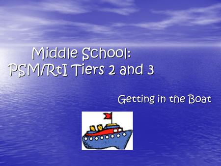 Middle School: PSM/RtI Tiers 2 and 3 Getting in the Boat.