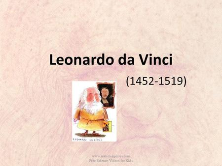 Leonardo da Vinci (1452-1519) www.makemegenius.com Free Science Videos for Kids.