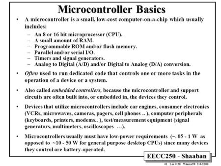 EECC250 - Shaaban #1 Lec # 20 Winter99 2-9-2000 Microcontroller Basics A microcontroller is a small, low-cost computer-on-a-chip which usually includes: