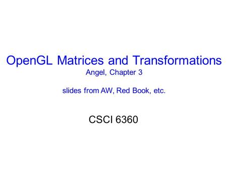 OpenGL Matrices and Transformations Angel, Chapter 3 slides from AW, Red Book, etc. CSCI 6360.